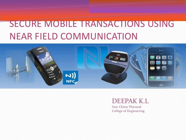 SECURE MOBILE TRANSACTIONS USING  NEAR FIELD COMMUNICATION  DEEPAK K.L  Sree Chitra Thirunal  College of Engineering