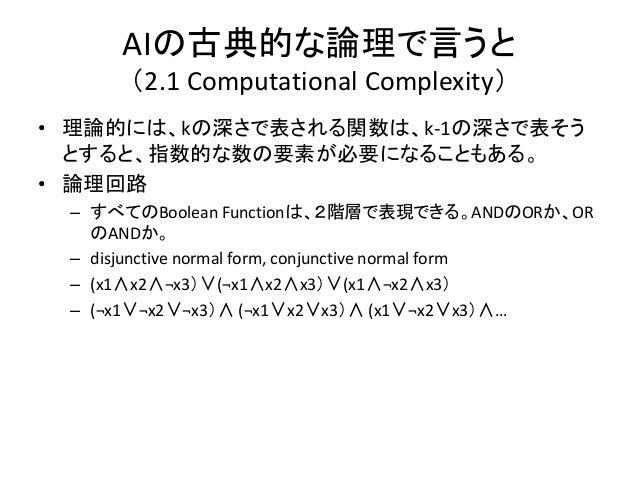 AIの古典的な論理で言うと      (2.1 Computational Complexity)• 理論的には、kの深さで表される関数は、k-1の深さで表そう  とすると、指数的な数の要素が必要になることもある。• 論理回路 – すべてのBo...