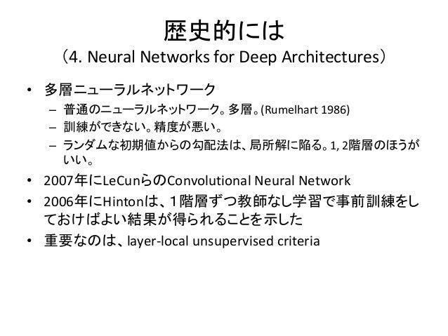 歴史的には   (4. Neural Networks for Deep Architectures)• 多層ニューラルネットワーク  – 普通のニューラルネットワーク。多層。(Rumelhart 1986)  – 訓練ができない。精度が悪い。...
