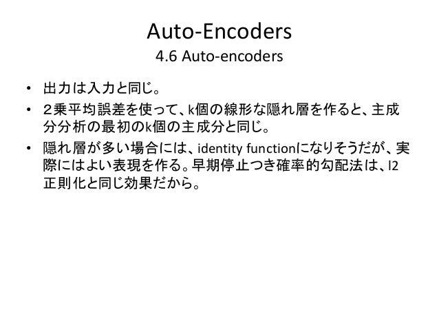 Auto-Encoders             4.6 Auto-encoders• 出力は入力と同じ。• 2乗平均誤差を使って、k個の線形な隠れ層を作ると、主成  分分析の最初のk個の主成分と同じ。• 隠れ層が多い場合には、identit...