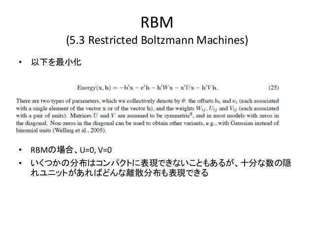 RBM        (5.3 Restricted Boltzmann Machines)• 以下を最小化• RBMの場合、U=0, V=0• いくつかの分布はコンパクトに表現できないこともあるが、十分な数の隠  れユニットがあればどんな離散...