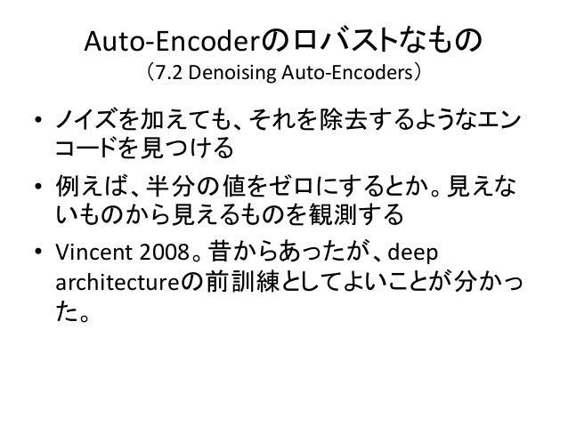 Auto-Encoderのロバストなもの      (7.2 Denoising Auto-Encoders)• ノイズを加えても、それを除去するようなエン  コードを見つける• 例えば、半分の値をゼロにするとか。見えな  いものから見えるもの...
