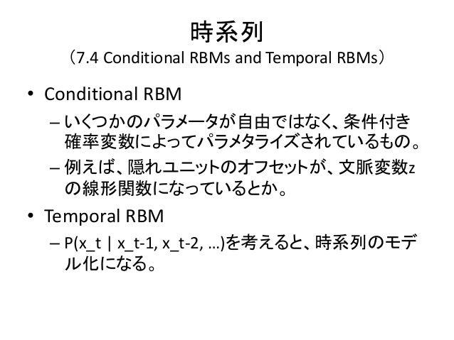 時系列    (7.4 Conditional RBMs and Temporal RBMs)• Conditional RBM  – いくつかのパラメータが自由ではなく、条件付き    確率変数によってパラメタライズされているもの。  – 例...