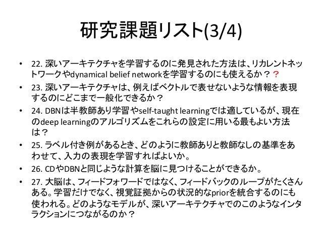 研究課題リスト(3/4)• 22. 深いアーキテクチャを学習するのに発見された方法は、リカレントネッ  トワークやdynamical belief networkを学習するのにも使えるか??• 23. 深いアーキテクチャは、例えばベクトルで表せ...