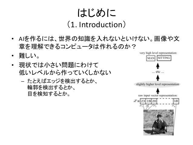 はじめに          (1. Introduction)• AIを作るには、世界の知識を入れないといけない。画像や文  章を理解できるコンピュータは作れるのか?• 難しい。• 現状では小さい問題にわけて  低いレベルから作っていくしかない...
