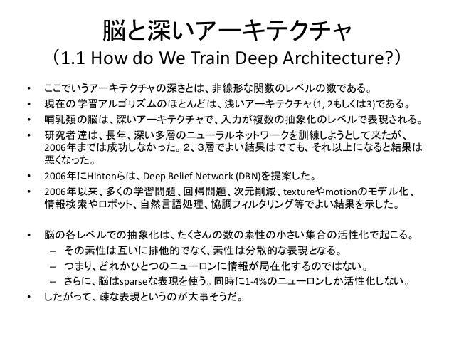 脳と深いアーキテクチャ    (1.1 How do We Train Deep Architecture?)•   ここでいうアーキテクチャの深さとは、非線形な関数のレベルの数である。•   現在の学習アルゴリズムのほとんどは、浅いアーキテク...