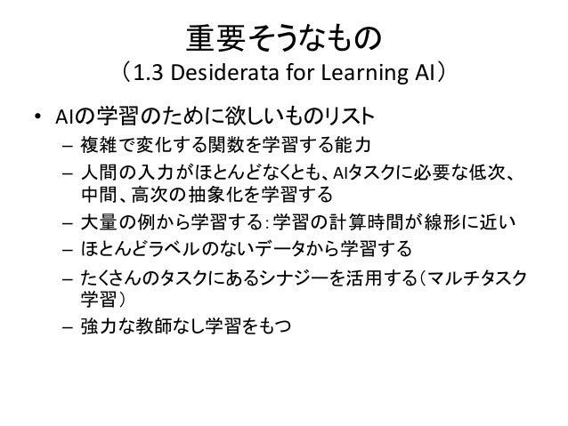 重要そうなもの    (1.3 Desiderata for Learning AI)• AIの学習のために欲しいものリスト – 複雑で変化する関数を学習する能力 – 人間の入力がほとんどなくとも、AIタスクに必要な低次、   中間、高次の抽象...
