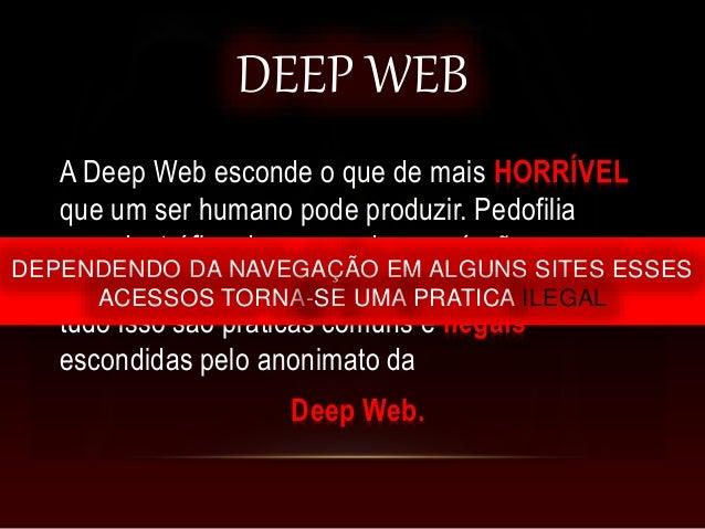 DEEP WEB A Deep Web esconde o que de mais HORRÍVEL que um ser humano pode produzir. Pedofilia pesada, tráfico de armas, dr...