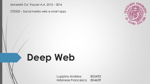 Deep Web Università Ca' Foscari A.A. 2015 – 2016 CT0323 – Social media web e smart apps Luppino Andrea 855492 Milanese Fra...