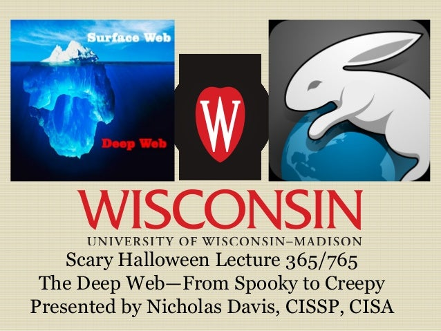 Scary Halloween Lecture 365/765 The Deep Web—From Spooky to Creepy Presented by Nicholas Davis, CISSP, CISA