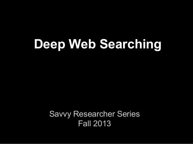 Deep Web Searching Savvy Researcher Series Fall 2013