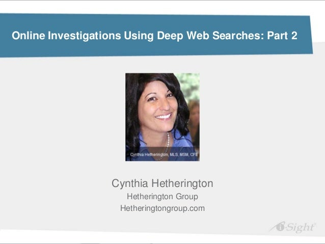 Online Investigations Using Deep Web Searches: Part 2                  Cynthia Hetherington                     Hetheringt...