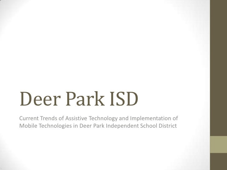 Deer Park ISDCurrent Trends of Assistive Technology and Implementation ofMobile Technologies in Deer Park Independent Scho...