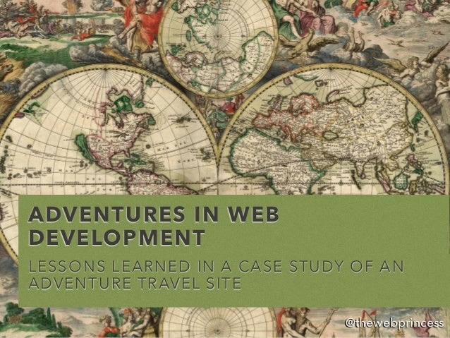 ADVENTURES IN WEB DEVELOPMENT LESSONS LEARNED IN A CASE STUDY OF AN ADVENTURE TRAVEL SITE @thewebprincess