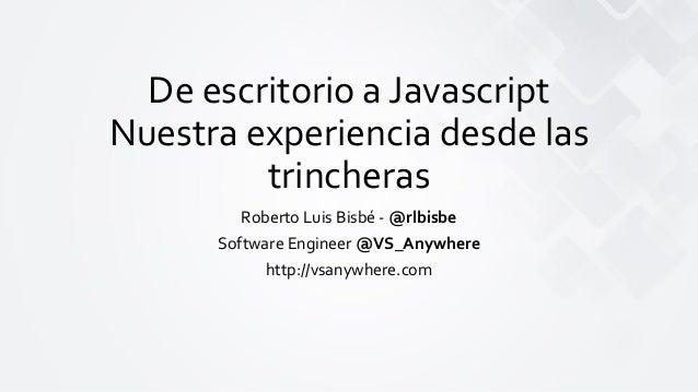 De escritorio a Javascript Nuestra experiencia desde las trincheras Roberto Luis Bisbé - @rlbisbe Software Engineer @VS_An...