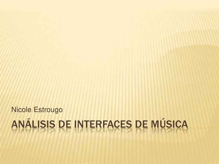 Análisis de interfaces de música<br />Nicole Estrougo<br />
