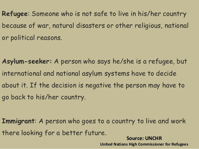 Refugee: Someone who is not safe to live in his/her country because of war, natural disasters or other religious, national...