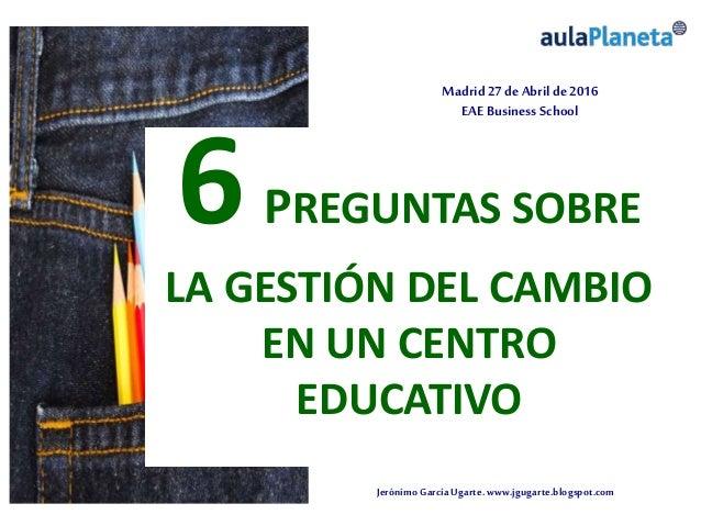 JerónimoGarcíaUgarte.www.jgugarte.blogspot.com Madrid 27de Abril de 2016 EAE Business School 6PREGUNTAS SOBRE LA GESTIÓN D...