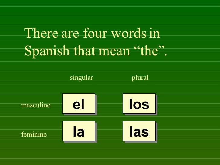 "There are four words in Spanish that mean ""the"". singular plural masculine feminine el la los las"