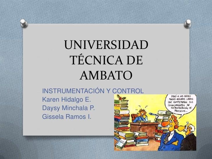 UNIVERSIDAD TÉCNICA DE AMBATO<br />INSTRUMENTACIÓN Y CONTROL<br />Karen Hidalgo E.<br />DaysyMinchala P.<br />Gissela Ramo...