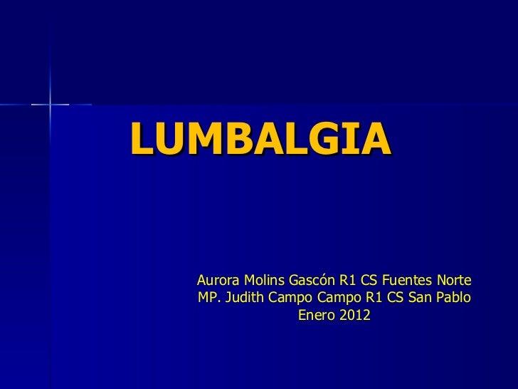 LUMBALGIA Aurora Molins Gascón R1 CS Fuentes Norte MP. Judith Campo Campo R1 CS San Pablo Enero 2012
