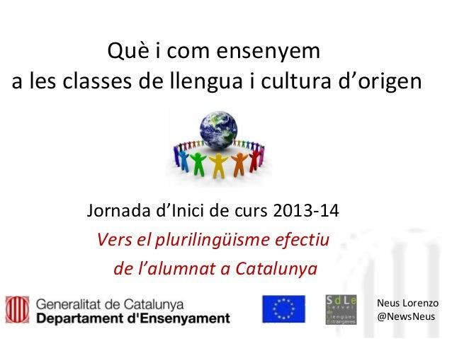 Què i com ensenyem a les classes de llengua i cultura d'origen Jornada d'Inici de curs 2013-14 Vers el plurilingüisme efec...