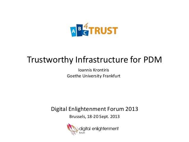 Trustworthy Infrastructure for PDM Digital Enlightenment Forum 2013 Brussels, 18-20 Sept. 2013 Ioannis Krontiris Goethe Un...