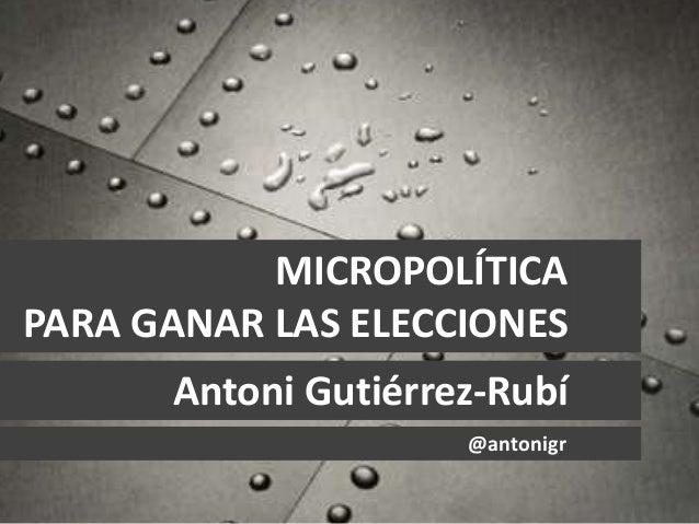 MICROPOLÍTICA PARA GANAR LAS ELECCIONES Antoni Gutiérrez-Rubí @antonigr
