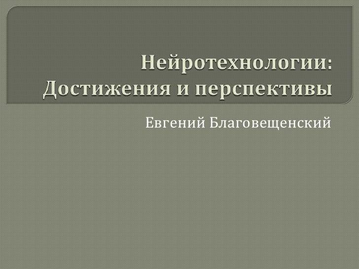 Нейротехнологии: Достижения и перспективы<br />Евгений Благовещенский<br />