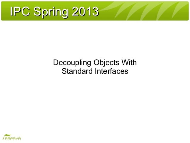 IPC Spring 2013IPC Spring 2013Decoupling Objects WithStandard Interfaces