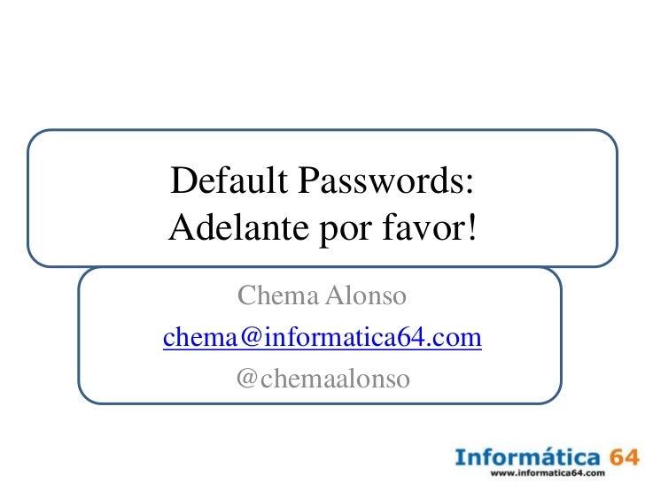 Default Passwords:Adelante por favor!<br />Chema Alonso<br />chema@informatica64.com<br />@chemaalonso<br />