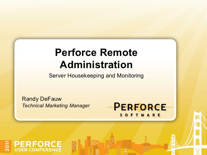 Perforce Remote              Administration          Server Housekeeping and MonitoringRandy DeFauwTechnical Marketing Man...