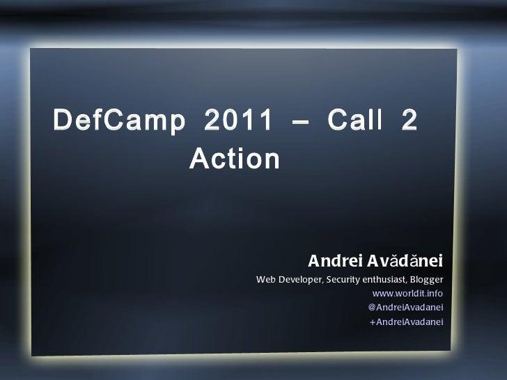 DefCamp 2011 – Call 2 Action Andrei Avădănei Web Developer, Security enthusiast, Blogger www.worldit.info @AndreiAvadanei ...