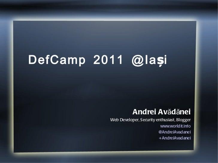 DefCamp 2011 @Iași  Andrei Avădănei Web Developer, Security enthusiast, Blogger www.worldit.info @AndreiAvadanei +AndreiAv...