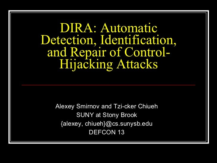 DIRA: Automatic Detection, Identification, and Repair of Control-Hijacking Attacks Alexey Smirnov and Tzi-cker Chiueh SUNY...
