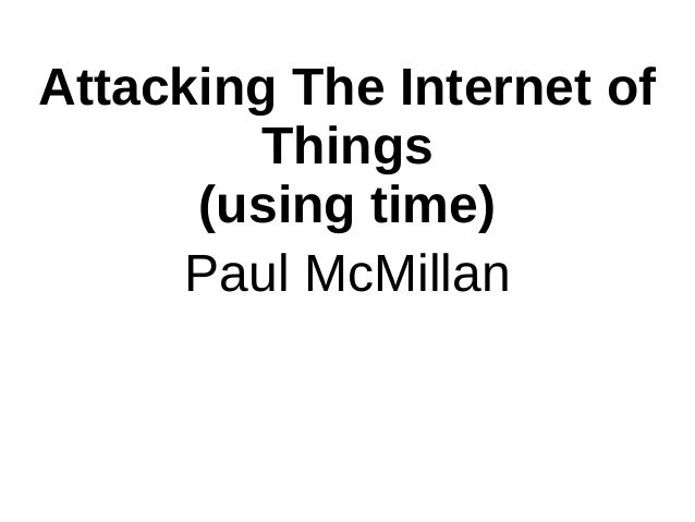 Attacking The Internet of Things (using time) Paul McMillan