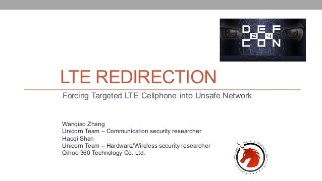 LTE REDIRECTION Forcing Targeted LTE Cellphone into Unsafe Network Wanqiao Zhang Unicorn Team – Communication security res...