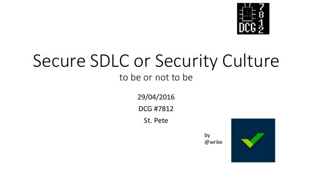 Secure SDLC or Security Culture to be or not to be 29/04/2016 DCG #7812 St. Pete by @wrike