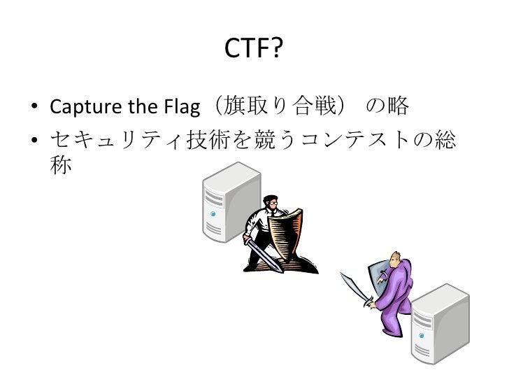 CTF?<br />Capture the Flag(旗取り合戦)の略<br />セキュリティ技術を競うコンテストの総称<br />