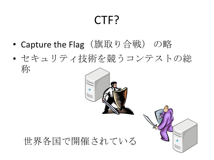 CTF?<br />Capture the Flag(旗取り合戦)の略<br />セキュリティ技術を競うコンテストの総称<br />世界各国で開催されている<br />