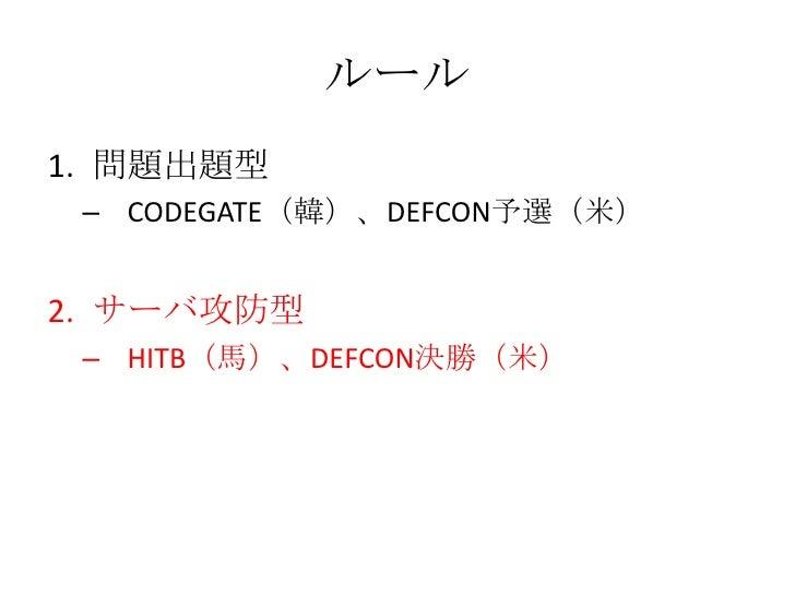 ルール<br />問題出題型<br />CODEGATE(韓)、DEFCON予選(米)<br />サーバ攻防型<br />HITB(馬)、DEFCON決勝(米)<br />