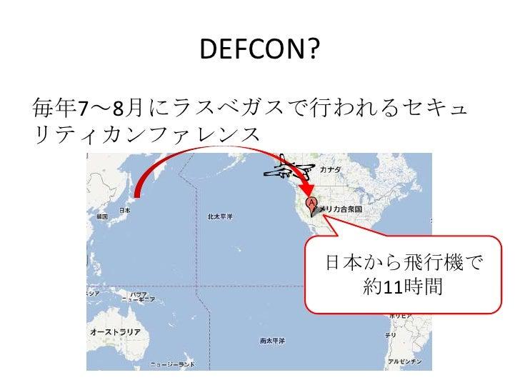 DEFCON?<br />毎年7~8月にラスベガスで行われるセキュリティカンファレンス<br />日本から飛行機で<br />約11時間<br />