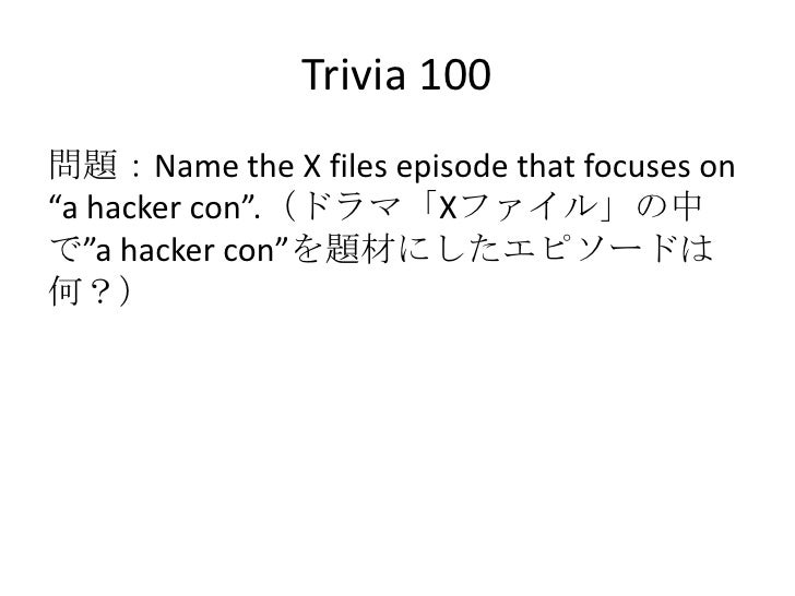 """Trivia 100<br />問題:Name the X files episode that focuses on """"a hacker con"""".(ドラマ「Xファイル」の中で""""a hacker con""""を題材にしたエピソードは何?)<br />"""