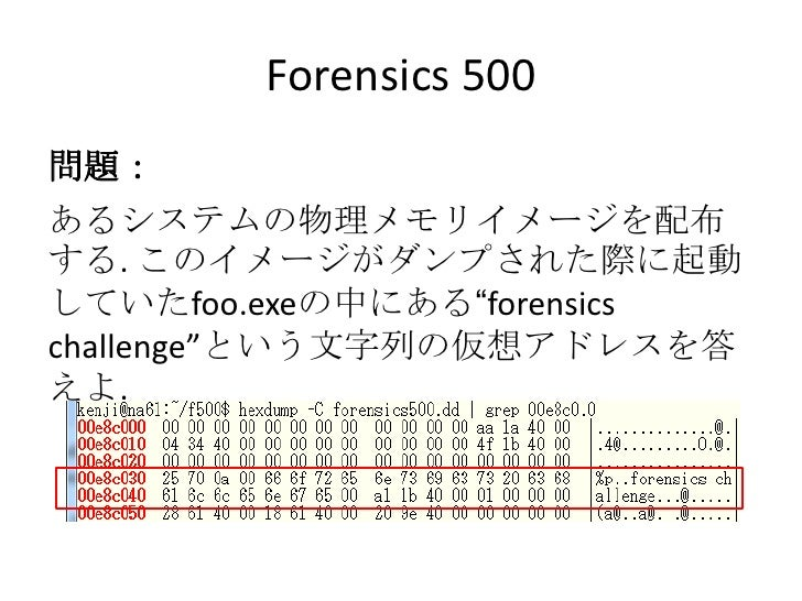"""Forensics 500<br />問題:<br />あるシステムの物理メモリイメージを配布する. このイメージがダンプされた際に起動していたfoo.exeの中にある""""forensics challenge""""という文字列の仮想アドレスを答えよ..."""