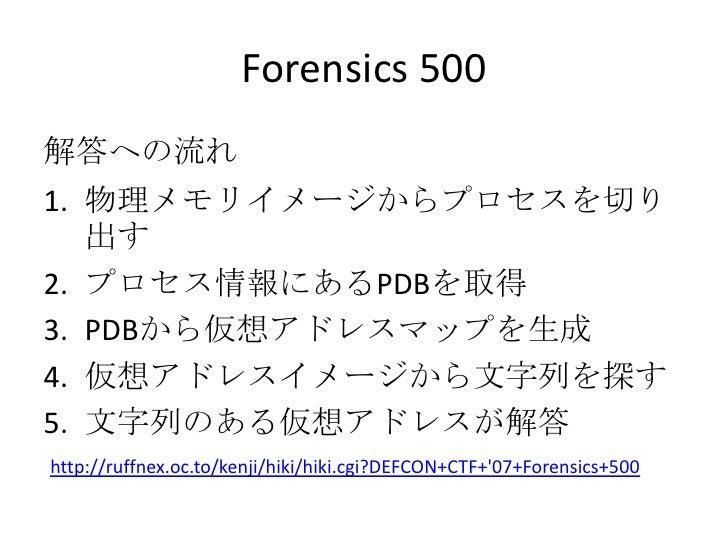Forensics 500<br />解答への流れ<br />物理メモリイメージからプロセスを切り出す<br />プロセス情報にあるPDBを取得<br />PDBから仮想アドレスマップを生成<br />仮想アドレスイメージから文字列を探す<br...