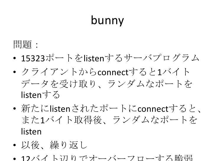 bunny<br />問題:<br />15323ポートをlistenするサーバプログラム<br />クライアントからconnectすると1バイトデータを受け取り、ランダムなポートをlistenする<br />新たにlistenされたポートにc...