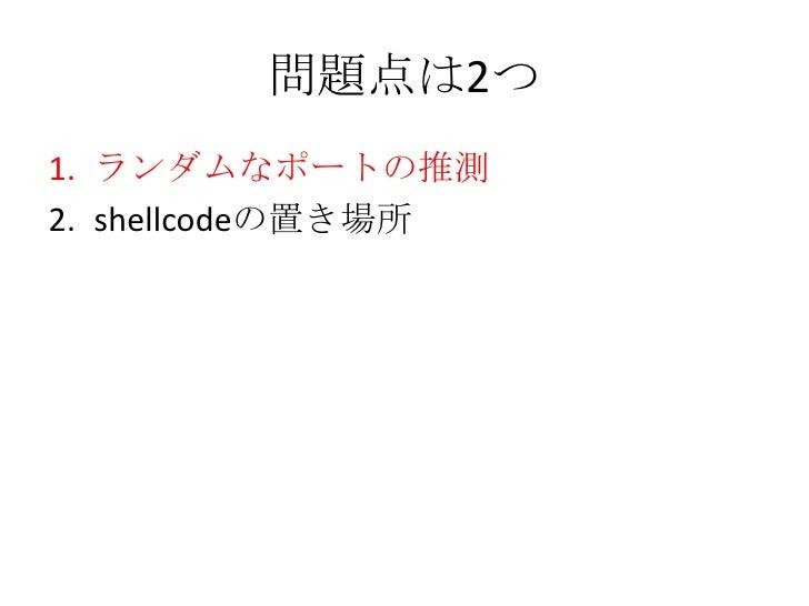 問題点は2つ<br />ランダムなポートの推測<br />shellcodeの置き場所<br />
