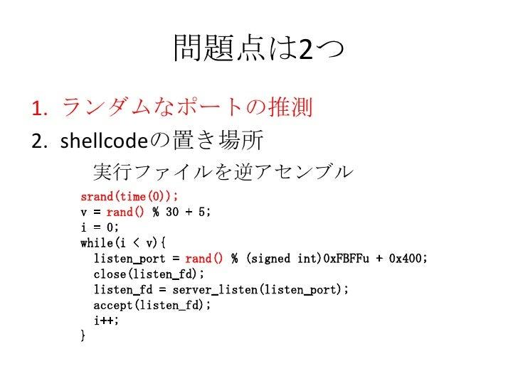 問題点は2つ<br />ランダムなポートの推測<br />shellcodeの置き場所<br />  実行ファイルを逆アセンブル<br />srand(time(0));<br />v = rand()% 30 + 5;<br />i = 0;...