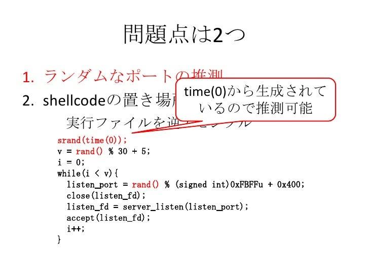 問題点は2つ<br />ランダムなポートの推測<br />shellcodeの置き場所<br />time(0)から生成されているので推測可能<br />  実行ファイルを逆アセンブル<br />srand(time(0));<br />v =...