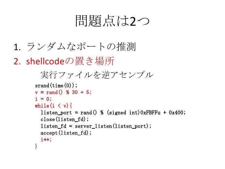 問題点は2つ<br />ランダムなポートの推測<br />shellcodeの置き場所<br />  実行ファイルを逆アセンブル<br />srand(time(0));<br />v = rand() % 30 + 5;<br />i = 0...